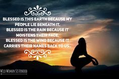 Blessed is this Earth because my people lie beneath it. Blessed is the rain because it moistens their face. Blessed is the wind because it carries their names back to us.. WOMAN SISTERHOODॐ