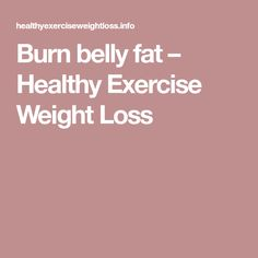 Burn belly fat – Healthy Exercise Weight Loss