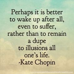 """Perhaps it is better to wake up after all, even to suffer, rather than to remain a dupe to illusions all one's life."" - Kate Chopin"