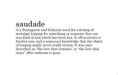 "Saudade - is a portuguese and galician word for a feeling of nostalgic longing for something or someone that one was fond of and which has been lost. It often carries a fatalist tone and a repressed knowledge that the object of longing might never really return. It was once described as ""the love that remains"" or "" the love that stays"" after someone is gone. #truth #quotes"