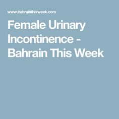 Female Urinary Incontinence - Bahrain This Week Urinary Incontinence, Ibs, This Or That Questions