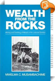 Wealth from the Rocks    ::  This study focuses on the study of metallurgy in pre-colonial Zambia to  1890. A general review of the literature on metallurgy in pre-colonial  Zambia reveals that during the period our study (up to 1890), three  metals were mined. Iron production was a widespread, important and  significant phenomenon, responsible for producing utility tools—hoes,  axe, knives, weapons, spears, arrow heads and broad knives, and regalia  for the political and religious off...