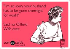 'I'm so sorry your husband has to be gone overnight for work!' Said no Oilfield Wife ever.