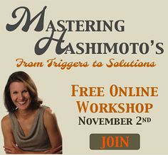"Free Workshop for thyroid sufferers: ""Mastering Hashimoto's: From Triggers To Solutions"". For details and to register go here http://outsmartdisease.com/register"