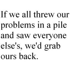 """If we all threw our problems in a pile..."""
