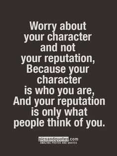 Worry about your character, not your reputation. Your character is who you are; your reputation is what people think of you.