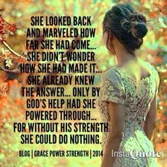 She looked back and marveled how far she had come...She didn't wonder how she had made it...She already knew the answer...only by God's help had she powered through...for without His strength she could do nothing.