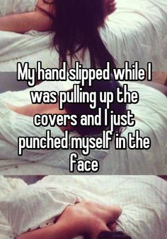 """My hand slipped while I was pulling up the covers and I just punched myself in the face"""