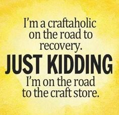I'm a Craftaholic on the road to recovery. JUST KIDDING I'm on the road to the craft sore. bahaha  So true!!