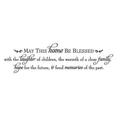 May this home be blessed with the laughter of children, the warmth of a close family, hope for the future & fond memories of the past. [embellishment]