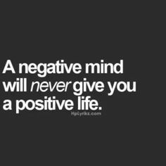 What you think, the way you conduct yourself, and who you socialize with has a huge impact on the type of life that you live. It can be either a product of positivity or one of negativity, the choice is yours.