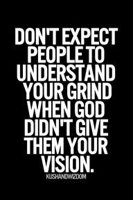 Don't expect people to understand your grind when God didn't give them your vision.