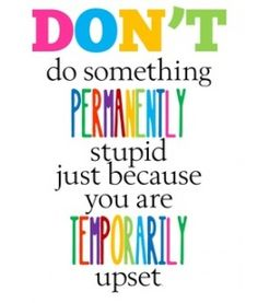 """Don't do something PERMANENTLY stupid just because you are TEMPORARILY upset."" #quote #itgetsbetter"
