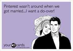 Funny Wedding Ecard: Pinterest wasn't around when we got married....I want a do-over!
