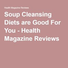 Soup Cleansing Diets are Good For You - Health Magazine Reviews