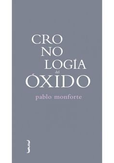 """""""Cronología del óxido"""" de Pablo Monforte. El libro fue libro porque existía el papel o porque conocemos su peso infinito que siempre es imposible por soñado sin esperar el blanco de la estantería que nos salve de la mala costumbre de dejar señales. P MON cro"""