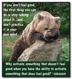 If you don't feel good, the first thing you can do is, stop talking about it... *Abraham-Hicks Quotes (AHQ1131)