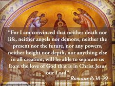 """""""For I am convinced that neither death nor life, neither angels nor demons, neither the present nor the future, nor any powers, neither height nor depth, nor anything else in all creation, will be able to separate us from the love of God that is in Christ Jesus our Lord"""" – Romans 8:38-39 #Christianity #bible #biblequotes #epistletotheromans #romans8_38_39 #godsword"""