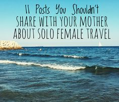 11 Posts Your Shouldn't Share with your Mother about Solo Female Travel