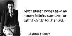 Aldous Huxley - Most human beings have an almost infinite capacity for taking things for granted.