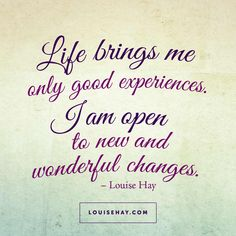 Life brings me only good experiences. I am open to new and wonderful changes.
