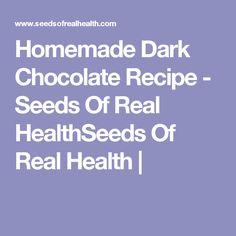Homemade Dark Chocolate Recipe - Seeds Of Real HealthSeeds Of Real Health |