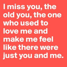 I miss you, the old you, the one who used to love me and make me feel like there were just you and me.