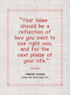 """Your home should be a reflection of how you want to live right now, and for the next phase of your life."" -- Martha Stewart, Living the Good Long Life"