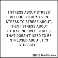 I stress about stress before there's even stress to stress | Stress Quote