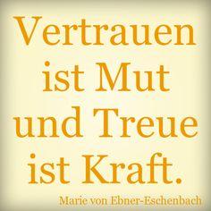 Vertrauen ist Mut und Treue ist Kraft. Marie Von Ebner Eschenbach, Things To Think About, Sayings, My Love, Words, Quotes, Life, Motivation, World Quotes