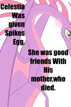 """Have you ever watched the episode (I think) called """"Dragon Quest?"""" Well the part where the dragons to do the belching contest and Spike burps out the letter from Princess Celestia and the dragon (I can't remember his name) who picked up the letter he mumbled something and a few things he said was dear """"Spike...........from Princess Celestia,"""" My headcannon is that the letter from her is to tell Spike where he's from!!! Like Princess Celestia was trying to tell him!!"""
