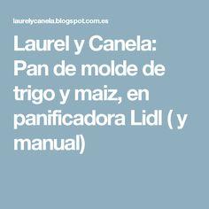 Laurel y Canela: Pan de molde de trigo y maiz, en panificadora Lidl ( y manual)
