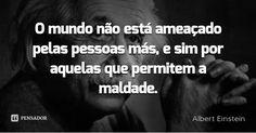 O mundo não está ameaçado pelas pessoas más, e sim por aquelas que permitem a maldade. — Albert Einstein