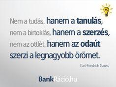 Nem a tudás, hanem a tanulás, nem a birtoklás, ahnem a szerzés, nem az ottlét, hanem az odaút szerzi a legnagyobb örömet. - Carl-Friedrich Gauss, www.bankracio.hu idézet