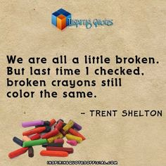 We are all a little broken. But last time I checked, broken crayons still color the same.