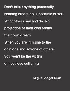 """""""Don't Take Anything Personally. Nothing others do is because of you. What others say and do is a projection of their own reality, their own dream. When you are immune to the opinions and actions of others, you won't be the victim of needless suffering.""""—Miguel Angel Ruiz"""