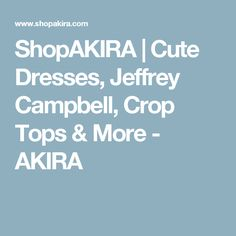 ShopAKIRA | Cute Dresses, Jeffrey Campbell, Crop Tops & More - AKIRA