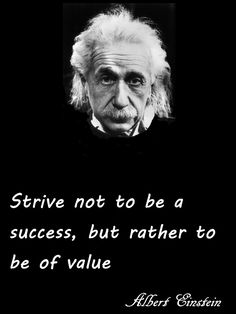 Strive not to be a succes, but rather to be of value: Albert Einstein