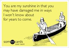 You are my sunshine in that you may have damaged me in ways I won't know about for years to come.