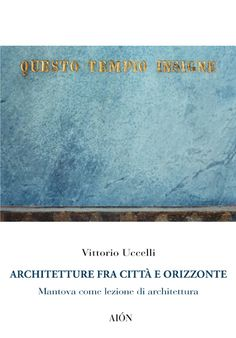 Vittorio Uccelli ARCHITETTURE FRA CITTÀ E ORIZZONTE. MANTOVA COME LEZIONE DI ARCHITETTURA. size 14x20 cm - pages: 128 ISBN 978-88-98262-19-9