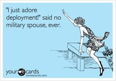 Funny Confession Ecard: I just adore deployment! said no military spouse, ever.