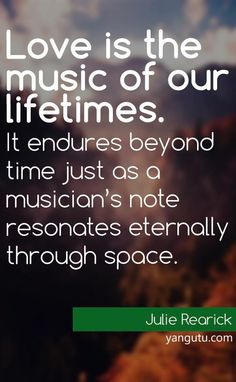 Love is the music of our lifetimes. It endures beyond time just as a musician's note resonates eternally through space, ~ Julie Rearick ♥ Love Sayings #quotes, #love, #sayings, apps.facebook.com...