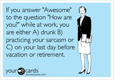 "If you answer ""Awesome"" to the question ""How are you?"" while at work, you are either A) drunk, B) practicing your sarcasm or C) on your last day before vacation or retirement."