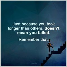 Just because you took longer than others, doesn't mean you failed. Remember that. thedailyquotes.com