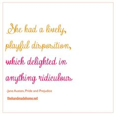 """""""She had a lively, playful disposition, which delighted in anything ridiculous."""" Jane Austen"""