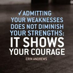 Admitting your weaknesses does not diminish your strengths: It shows your courage
