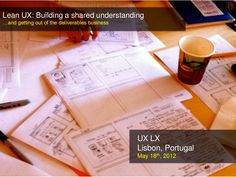 lean-ux-building-a-shared-understanding-to-get-out-of-the-deliverables-business by Jeff Gothelf via Slideshare