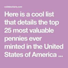 Here is a cool list that details the top 25 most valuable pennies ever minted in the United States of America (updated: 2015). These coin values / worths are not based off common errors like double dies, but rather coins that were issued into circulation as is. Check out the list below, some of these old coins are worth a ton of money.