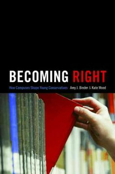 Becoming right : how campuses shape young conservatives / Amy J. Binder and Kate Wood.