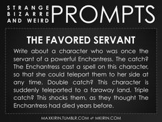 ✐ Daily Weird Prompt ✐The Favored ServantWrite about a character who was once the servant of a powerful Enchantress. The catch? The Enchantress cast a spell on this character, so that she could teleport them to her side at any time. Double catch? This character is suddenly teleported to a faraway land. Triple catch? This shocks them, as they thought The Enchantress had died years before.Any work you create based off this prompt belongs to you, no sourcing is necessary though it would be…